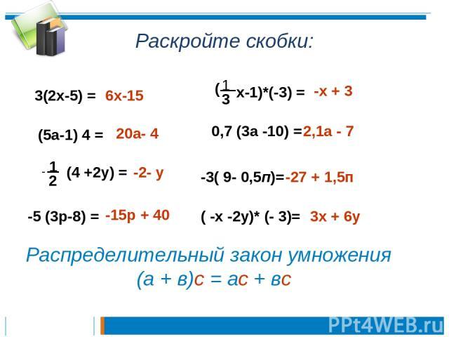 Раскройте скобки: 3(2х-5) = 6х-15 (5а-1) 4 = 20а- 4 - 1 2 (4 +2у) = -2- у -5 (3р-8) = -15р + 40 1 3 х-1)*(-3) = ( -х + 3 0,7 (3а -10) = 2,1а - 7 -3( 9- 0,5п)= -27 + 1,5п ( -х -2у)* (- 3)= 3х + 6у Распределительный закон умножения (а + в)с = ас + вс