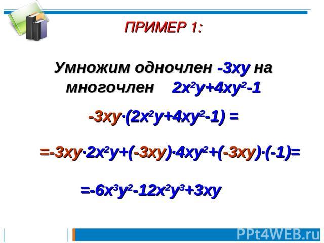 ПРИМЕР 1: Умножим одночлен -3xy на многочлен 2x2y+4xy2-1 -3xy∙(2x2y+4xy2-1) = =-3xy∙2x2y+(-3xy)∙4xy2+(-3xy)∙(-1)= =-6x3y2-12x2y3+3xy
