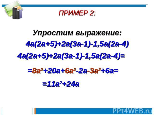 ПРИМЕР 2: Упростим выражение: 4a(2a+5)+2a(3a-1)-1,5a(2a-4) 4a(2a+5)+2a(3a-1)-1,5a(2a-4)= =8a2+20a+6a2-2a-3a2+6a= =11a2+24a