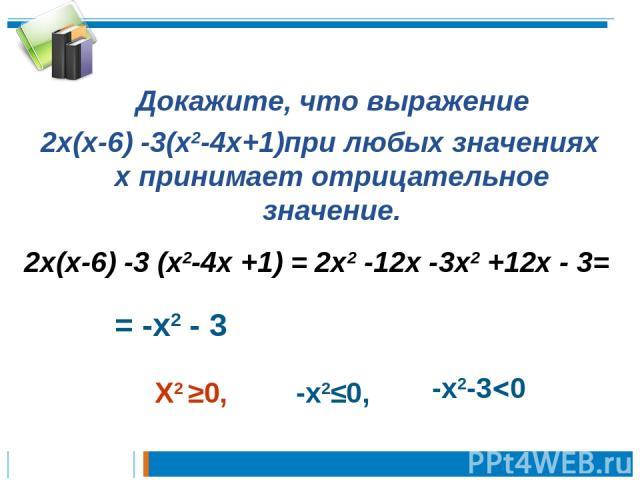 Докажите, что выражение 2х(х-6) -3(х2-4х+1)при любых значениях х принимает отрицательное значение. 2х(х-6) -3 (х2-4х +1) = 2х2 -12х -3х2 +12х - 3= = -х2 - 3 Х2 ≥0, -х2≤0, -х2-3 0