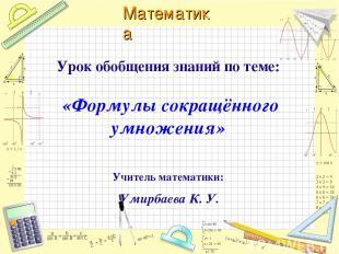 Урок обобщения знаний по теме: «Формулы сокращённого умножения» Учитель математи