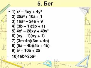 5. Бег 1) x2 – 4xy + 4y2 2) 25a2 + 10a + 1 3) 16a2 – 24a + 9 4) (3b – 1)(3b + 1)