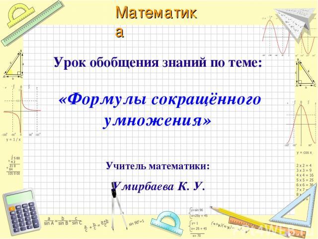 Урок обобщения знаний по теме: «Формулы сокращённого умножения» Учитель математики: Умирбаева К. У. Математика
