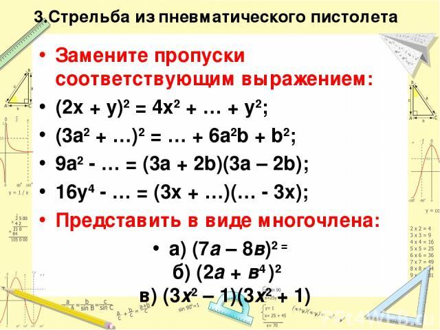 3.Стрельба из пневматического пистолета Замените пропуски соответствующим выражением: (2x + y)2 = 4x2 + … + y2; (3a2 + …)2 = … + 6a2b + b2; 9a2 - … = (3a + 2b)(3a – 2b); 16y4 - … = (3x + …)(… - 3x); Представить в виде многочлена: а) (7а – 8в)2 = б)…