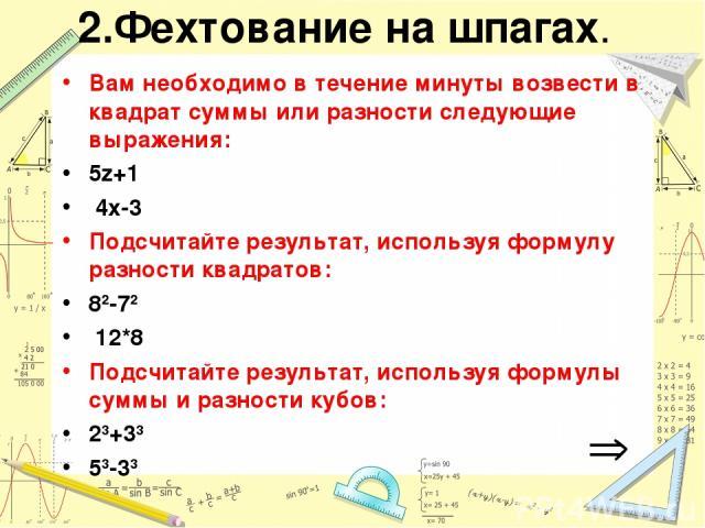 2.Фехтование на шпагах. Вам необходимо в течение минуты возвести в квадрат суммы или разности следующие выражения: 5z+1 4x-3 Подсчитайте результат, используя формулу разности квадратов: 82-72 12*8 Подсчитайте результат, используя формулы суммы и раз…