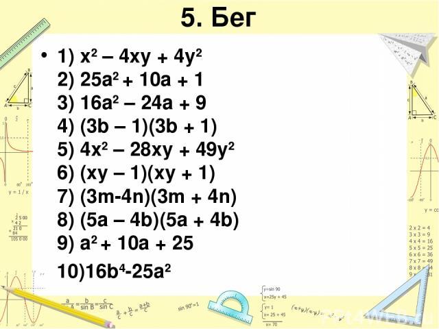 5. Бег 1) x2 – 4xy + 4y2 2) 25a2 + 10a + 1 3) 16a2 – 24a + 9 4) (3b – 1)(3b + 1) 5) 4x2 – 28xy + 49y2 6) (xy – 1)(xy + 1) 7) (3m-4n)(3m + 4n) 8) (5a – 4b)(5a + 4b) 9) a2 + 10a + 25 10)16b4-25a2