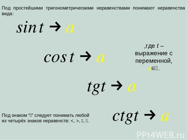 """Под простейшими тригонометрическими неравенствами понимают неравенства вида: ,где t – выражение с переменной, a . Под знаком """" """" следует понимать любой из четырёх знаков неравенств: , , ."""