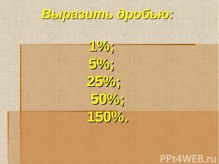 Выразить дробью: 1%; 5%; 25%; 50%; 150%.