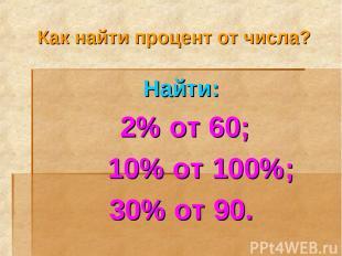 Как найти процент от числа? Найти: 2% от 60; 10% от 100%; 30% от 90.