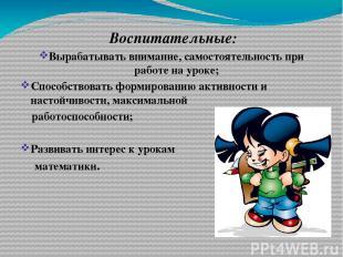 Воспитательные: Вырабатывать внимание, самостоятельность при работе на уроке; Сп
