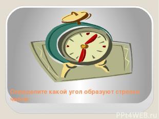 Определите какой угол образуют стрелки часов: