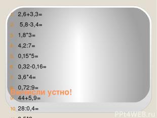 Вычисли устно! 2,6+3,3= 5,8-3,4= 1,8*3= 4,2:7= 0,15*5= 0,32-0,16= 3,6*4= 0,72:9=