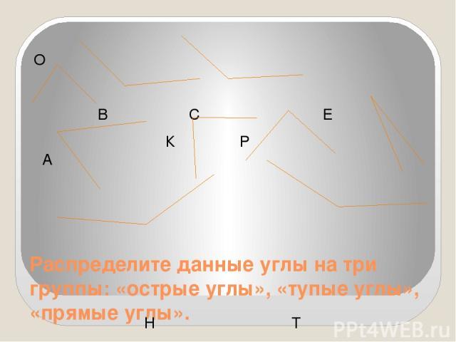 Распределите данные углы на три группы: «острые углы», «тупые углы», «прямые углы». О В С Е К Р А Н Т