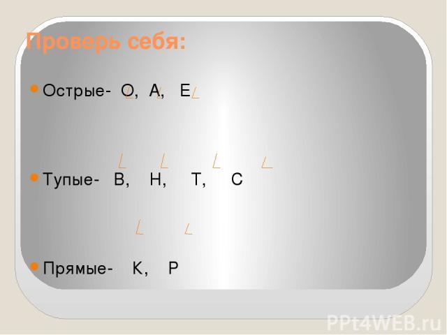 Проверь себя: Острые- О, А, Е Тупые- В, Н, Т, С Прямые- К, Р