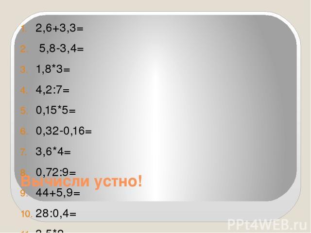 Вычисли устно! 2,6+3,3= 5,8-3,4= 1,8*3= 4,2:7= 0,15*5= 0,32-0,16= 3,6*4= 0,72:9= 44+5,9= 28:0,4= 3,5*2=