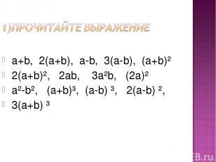 a+b, 2(а+b), а-b, 3(а-b), (а+b)² 2(а+b)², 2аb, 3а²b, (2а)² а²-b², (а+b)³, (а-b)
