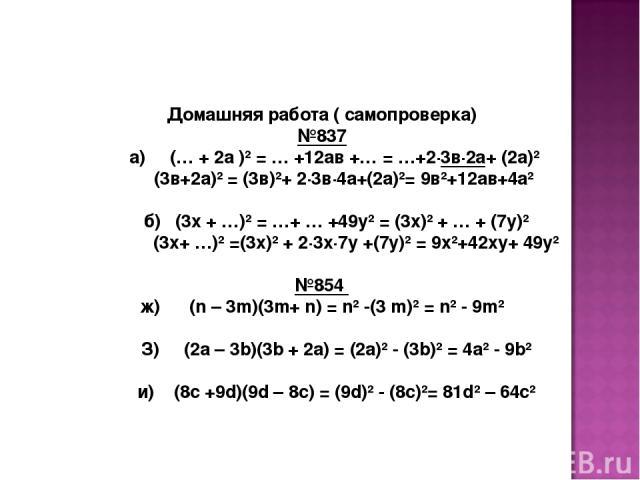 Домашняя работа ( самопроверка) №837 а) (… + 2а )² = … +12ав +… = …+2·3в·2а+ (2а)² (3в+2а)² = (3в)²+ 2·3в·4а+(2а)²= 9в²+12ав+4а² б) (3х + …)² = …+ … +49у² = (3х)² + … + (7у)² (3х+ …)² =(3х)² + 2·3х·7у +(7у)² = 9х²+42ху+ 49у² №854 ж) (n – 3m)(3m+ n) …