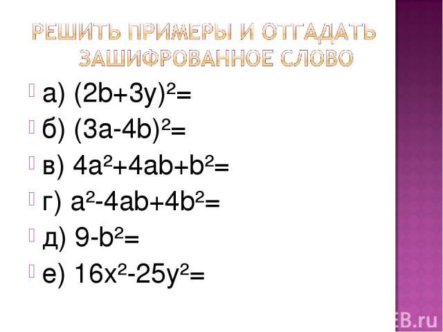 а) (2b+3y)²= б) (3а-4b)²= в) 4а²+4аb+b²= г) а²-4аb+4b²= д) 9-b²= е) 16х²-25y²=