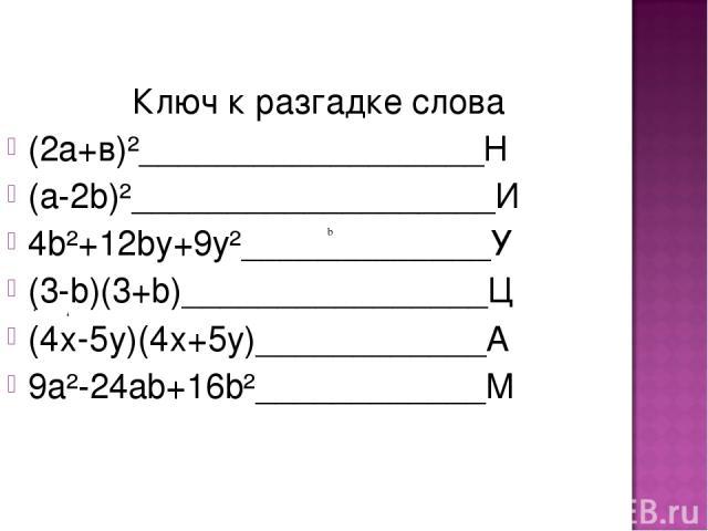 Ключ к разгадке слова (2а+в)²__________________Н (а-2b)²___________________И 4b²+12by+9y²_____________У (3-b)(3+b)________________Ц (4х-5y)(4х+5y)____________А 9а²-24аb+16b²____________М b