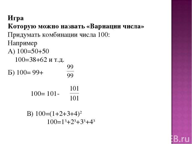 Игра Которую можно назвать «Вариации числа» Придумать комбинации числа 100: Например А) 100=50+50 100=38+62 и т.д. Б) 100= 99+ 100= 101- В) 100=(1+2+3+4)2 100=13+23+33+43