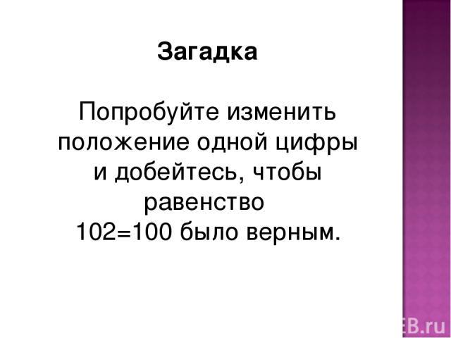 Загадка Попробуйте изменить положение одной цифры и добейтесь, чтобы равенство 102=100 было верным.