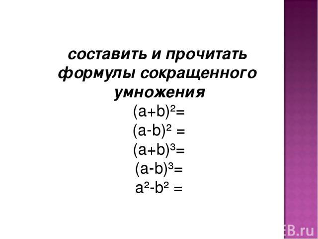 составить и прочитать формулы сокращенного умножения (а+b)²= (а-b)² = (а+b)³= (а-b)³= а²-b² =