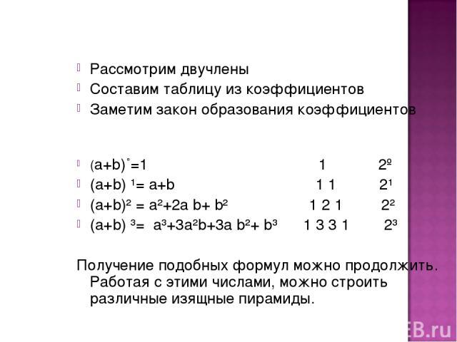 Рассмотрим двучлены Составим таблицу из коэффициентов Заметим закон образования коэффициентов (а+b)˚=1 1 2º (а+b) ¹= а+b 1 1 2¹ (а+b)² = а²+2а b+ b² 1 2 1 2² (а+b) ³= а³+3а²b+3а b²+ b³ 1 3 3 1 2³ Получение подобных формул можно продолжить. Работая с…