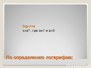 По определению логарифма: loga x=в x=a , где а≠1 и а>0 в