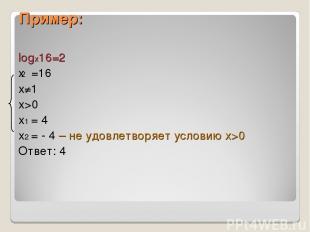 Пример: logx16=2 x =16 х≠1 х>0 х1 = 4 х2 = - 4 – не удовлетворяет условию х>0 От