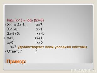 Пример: logx (x-1) = logx (2x-8) X-1 = 2x-8, x=7, X-1>0, x>1, 2x-8>0, x>4, x≠1,