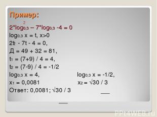 Пример: 2*log0,3 – 7*log0,3 -4 = 0 log0,3 x = t, x>0 2t - 7t - 4 = 0, Д = 49 + 3