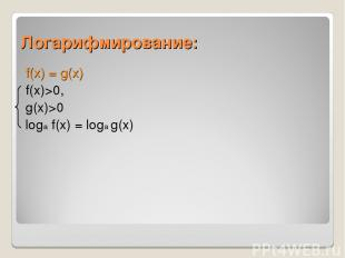 Логарифмирование: f(x) = g(x) f(x)>0, g(x)>0 loga f(x) = loga g(x)
