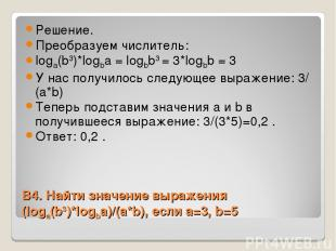 В4. Найти значение выражения (logа(b3)*logba)/(a*b), если a=3, b=5 Решение. Прео