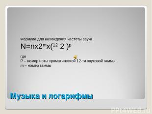 Музыка и логарифмы Формула для нахождения частоты звука N=nx2mx(12 2 )p где P –