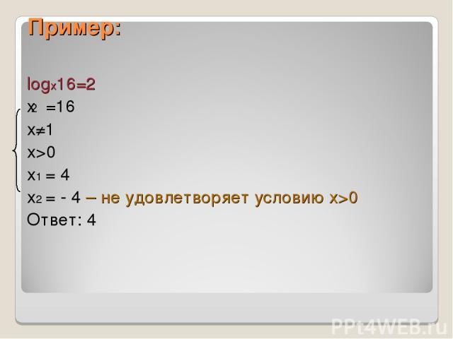 Пример: logx16=2 x =16 х≠1 х>0 х1 = 4 х2 = - 4 – не удовлетворяет условию х>0 Ответ: 4 2