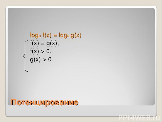 Потенцирование loga f(x) = loga g(x) f(x) = g(x), f(x) > 0, g(x) > 0
