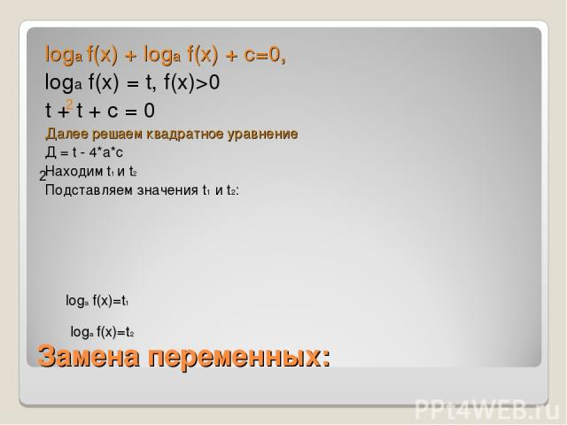 Замена переменных: loga f(x) + loga f(x) + c=0, loga f(x) = t, f(x)>0 t + t + c = 0 Далее решаем квадратное уравнение Д = t - 4*a*c Находим t1 и t2 Подставляем значения t1 и t2: 2 2 loga f(x)=t1 loga f(x)=t2