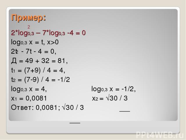 Пример: 2*log0,3 – 7*log0,3 -4 = 0 log0,3 x = t, x>0 2t - 7t - 4 = 0, Д = 49 + 32 = 81, t1 = (7+9) / 4 = 4, t2 = (7-9) / 4 = -1/2 log0,3 x = 4, log0,3 x = -1/2, x1 = 0,0081 x2 = √30 / 3 Ответ: 0,0081; √30 / 3 2 2