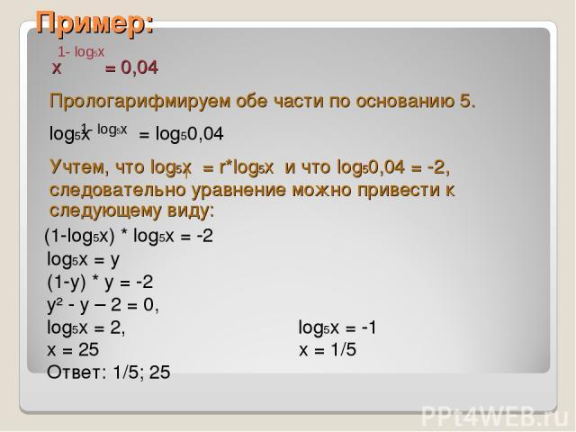 Пример: x = 0,04 Прологарифмируем обе части по основанию 5. log5x = log50,04 Учтем, что log5x = r*log5x и что log50,04 = -2, следовательно уравнение можно привести к следующему виду: (1-log5x) * log5x = -2 log5x = y (1-y) * y = -2 y² - y – 2 = 0, lo…