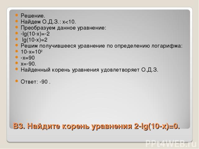 В3. Найдите корень уравнения 2-lg(10-x)=0. Решение. Найдем О.Д.З.: x