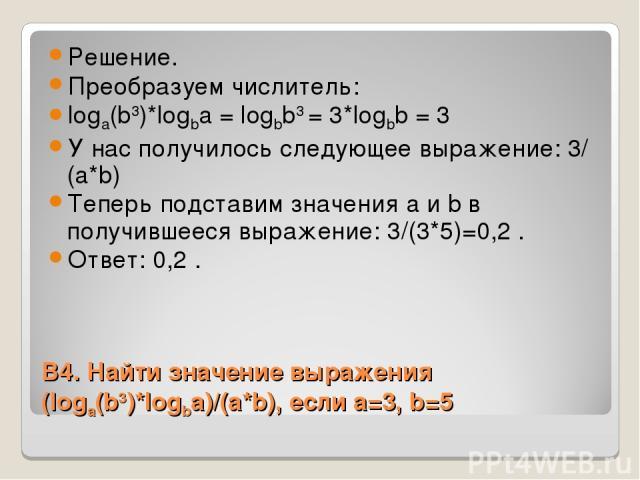 В4. Найти значение выражения (logа(b3)*logba)/(a*b), если a=3, b=5 Решение. Преобразуем числитель: loga(b3)*logba = logbb3 = 3*logbb = 3 У нас получилось следующее выражение: 3/(a*b) Теперь подставим значения a и b в получившееся выражение: 3/(3*5)=…