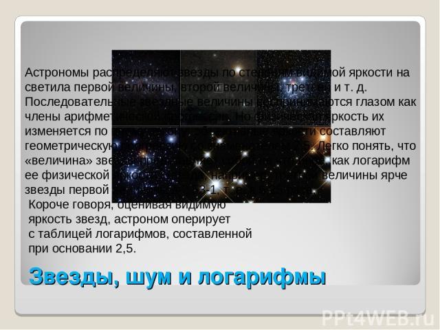 Звезды, шум и логарифмы Астрономы распределяют звезды по степеням видимой яркости на светила первой величины, второй величины, третьей и т. д. Последовательные звездные величины воспринимаются глазом как члены арифметической прогрессии. Но физическа…