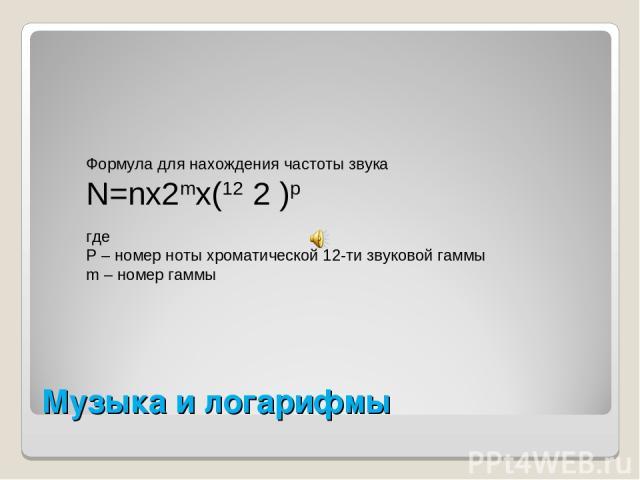 Музыка и логарифмы Формула для нахождения частоты звука N=nx2mx(12 2 )p где P – номер ноты хроматической 12-ти звуковой гаммы m – номер гаммы