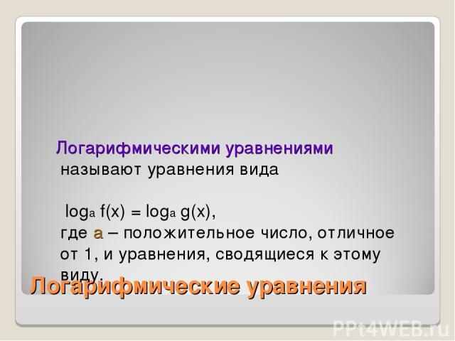 Логарифмические уравнения Логарифмическими уравнениями называют уравнения вида loga f(x) = loga g(x), где а – положительное число, отличное от 1, и уравнения, сводящиеся к этому виду.