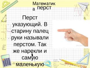 перст Перст указующий. В старину палец руки называли перстом. Так же нарекли и с