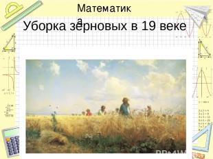 Уборка зерновых в 19 веке Математика