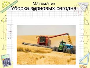Уборка зерновых сегодня Математика