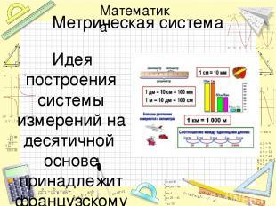 Метрическая система Идея построения системы измерений на десятичной основе прина
