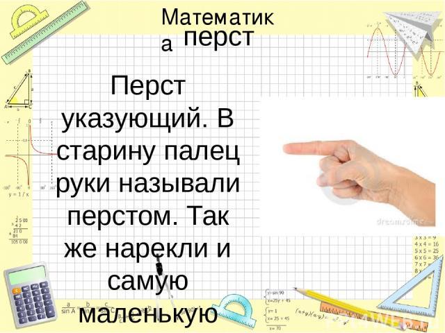 перст Перст указующий. В старину палец руки называли перстом. Так же нарекли и самую маленькую единицу длины. Русский перст был равен ширине указательного пальца, что составляет примерно 2 см. Хотя перст и не входил в официальную систему мер, долгое…