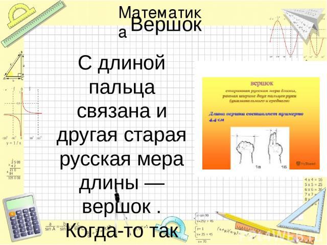 Вершок С длиной пальца связана и другая старая русская мера длины — вершок . Когда-то так называли верхнюю часть чего-либо. Говоря о вершке как о единице длины, имели в виду верх перста. Первоначально вершок определялся длиной двух фаланг указательн…